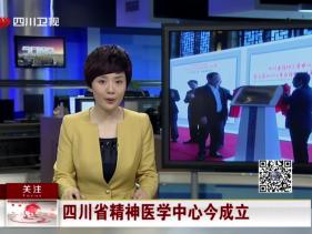 四川卫视:四川省精神医学中心成立